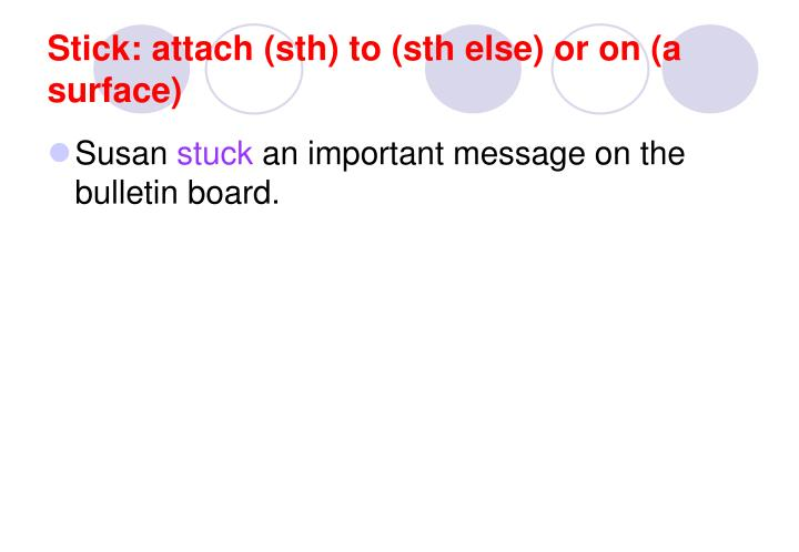 Stick: attach (sth) to (sth else) or on (a surface)