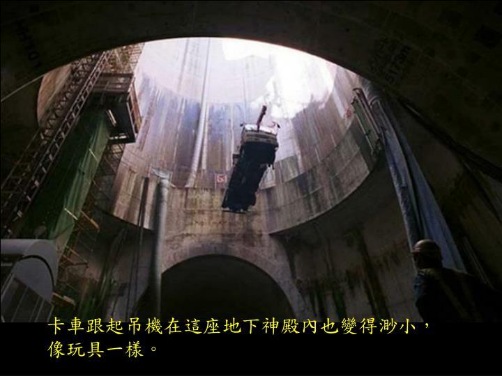 卡車跟起吊機在這座地下神殿內也變得渺小,像玩具一樣。