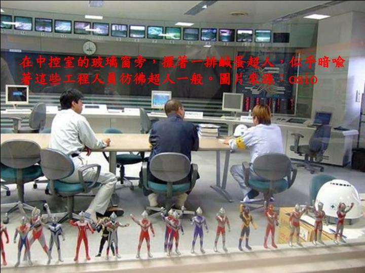 在中控室的玻璃窗旁,擺著一排鹹蛋超人,似乎暗喩著這些工程人員彷彿超人一般。圖片來源: