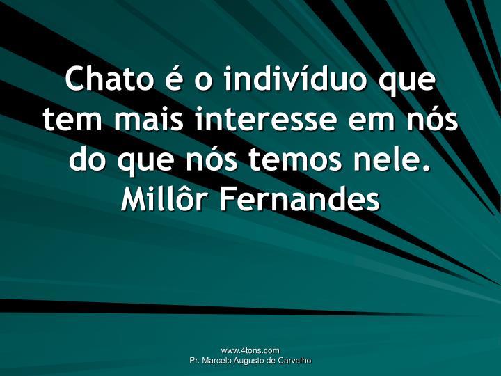 Chato é o indivíduo que tem mais interesse em nós do que nós temos nele.
