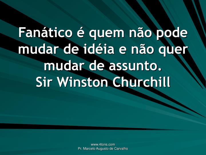 Fanático é quem não pode mudar de idéia e não quer mudar de assunto.