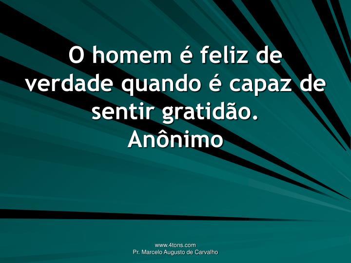 O homem é feliz de verdade quando é capaz de sentir gratidão.