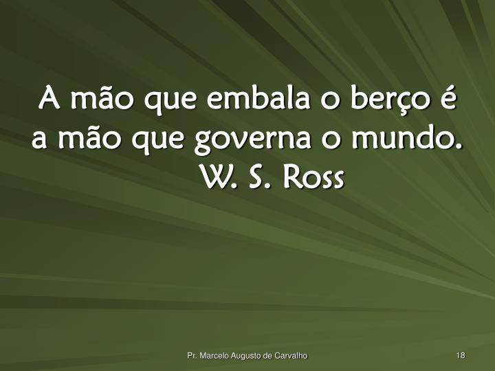 A mão que embala o berço é a mão que governa o mundo.W. S. Ross