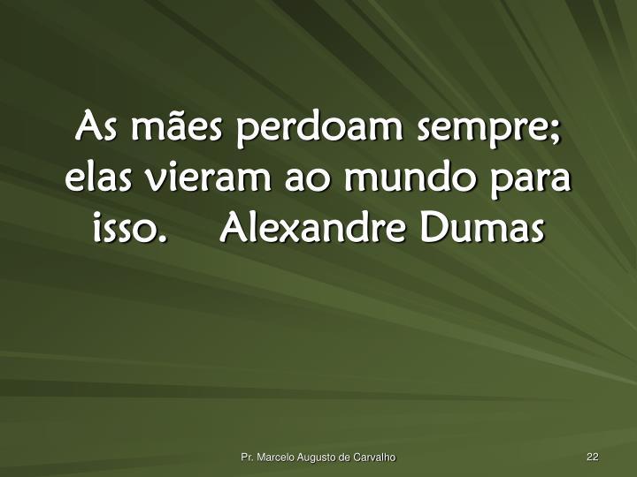 As mães perdoam sempre; elas vieram ao mundo para isso.Alexandre Dumas