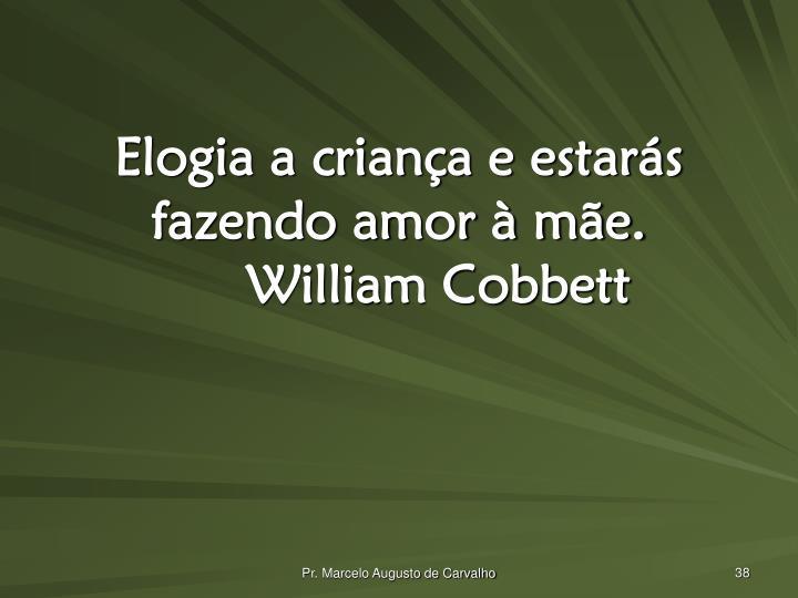 Elogia a criança e estarás fazendo amor à mãe.William Cobbett