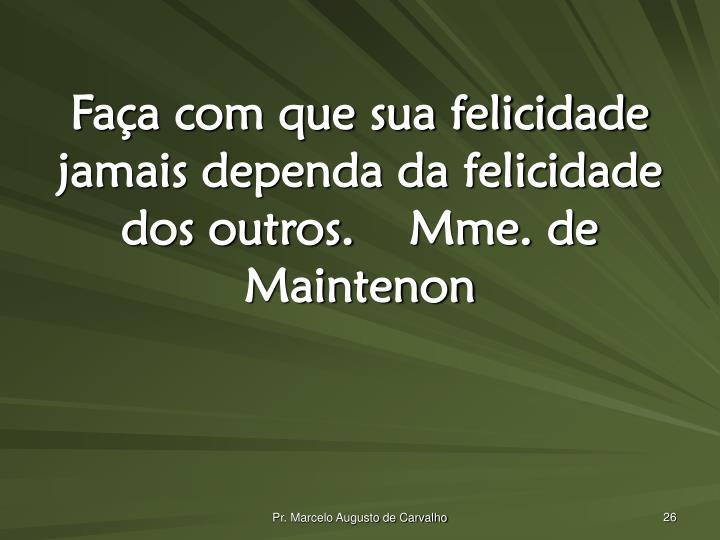Faça com que sua felicidade jamais dependa da felicidade dos outros.Mme. de Maintenon