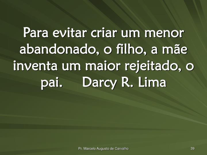 Para evitar criar um menor abandonado, o filho, a mãe inventa um maior rejeitado, o pai.Darcy R. Lima