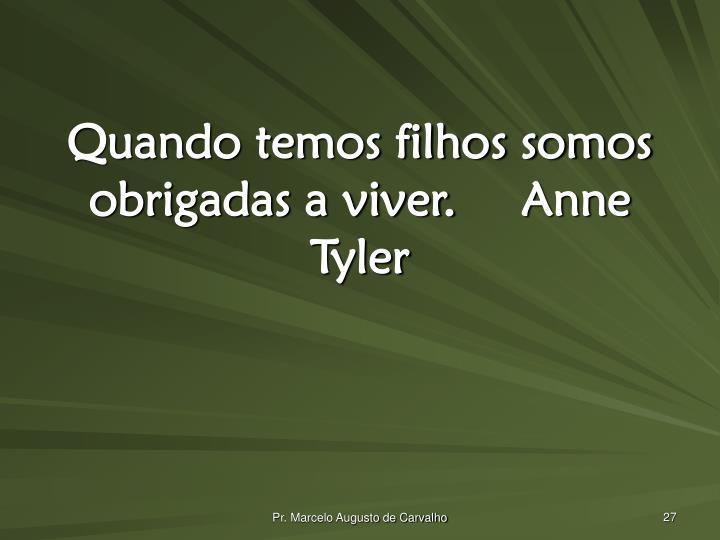 Quando temos filhos somos obrigadas a viver.Anne Tyler