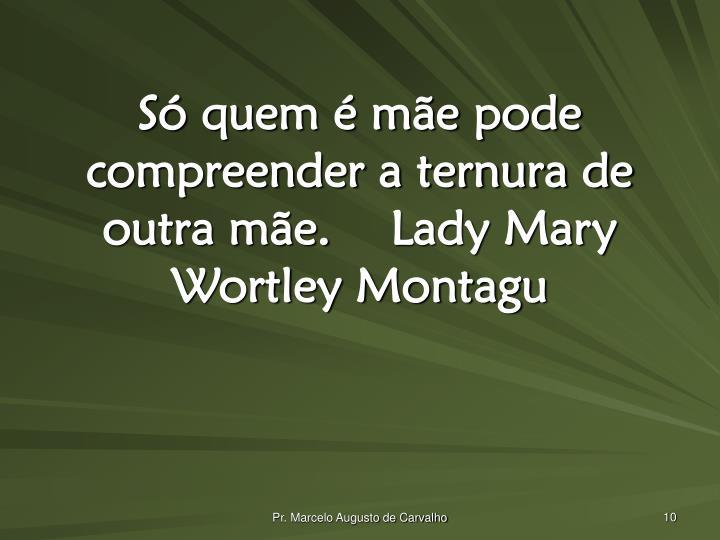Só quem é mãe pode compreender a ternura de outra mãe.Lady Mary Wortley Montagu