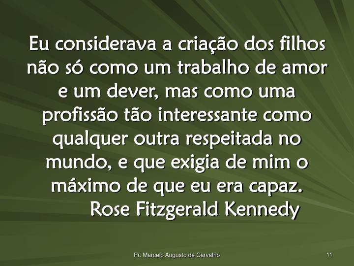 Eu considerava a criação dos filhos não só como um trabalho de amor e um dever, mas como uma profissão tão interessante como qualquer outra respeitada no mundo, e que exigia de mim o máximo de que eu era capaz.Rose Fitzgerald Kennedy