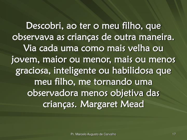 Descobri, ao ter o meu filho, que observava as crianças de outra maneira. Via cada uma como mais velha ou jovem, maior ou menor, mais ou menos graciosa, inteligente ou habilidosa que meu filho, me tornando uma observadora menos objetiva das crianças.Margaret Mead