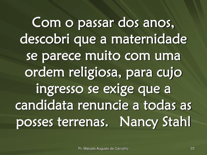 Com o passar dos anos, descobri que a maternidade se parece muito com uma ordem religiosa, para cujo ingresso se exige que a candidata renuncie a todas as posses terrenas.Nancy Stahl