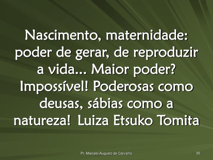 Nascimento, maternidade: poder de gerar, de reproduzir a vida... Maior poder? Impossível! Poderosas como deusas, sábias como a natureza!Luiza Etsuko Tomita
