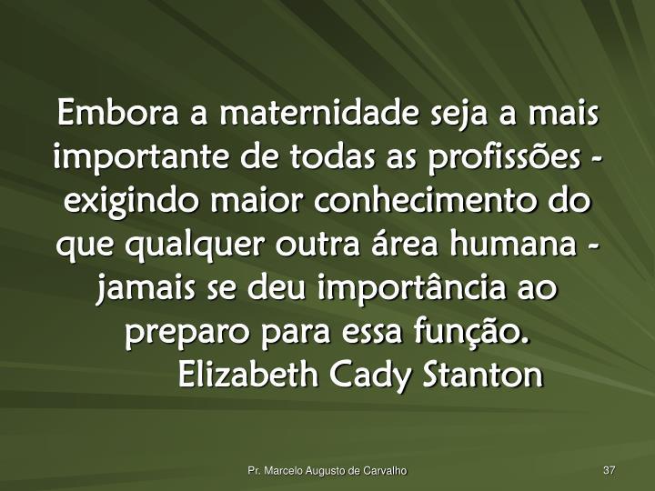 Embora a maternidade seja a mais importante de todas as profissões - exigindo maior conhecimento do que qualquer outra área humana - jamais se deu importância ao preparo para essa função.Elizabeth Cady Stanton