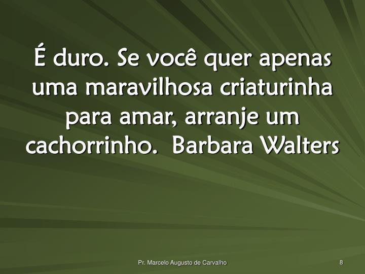 É duro. Se você quer apenas uma maravilhosa criaturinha para amar, arranje um cachorrinho.Barbara Walters