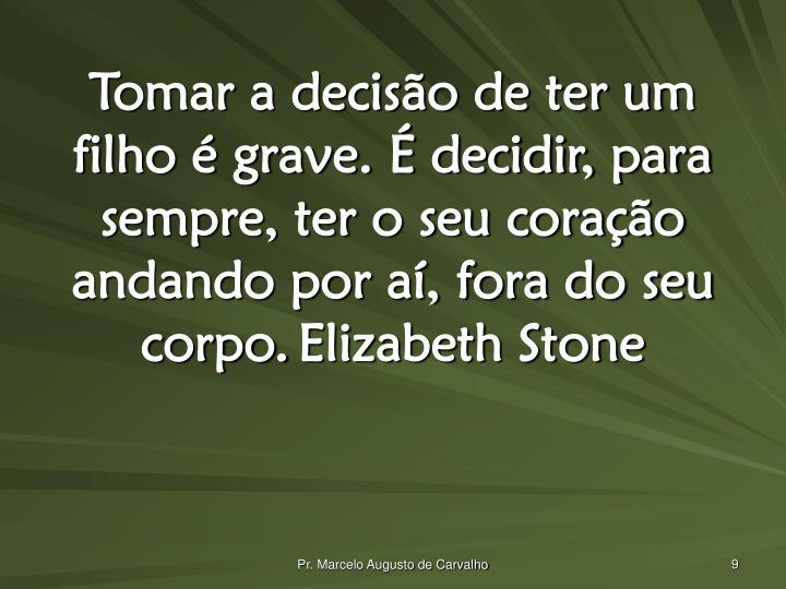 Tomar a decisão de ter um filho é grave. É decidir, para sempre, ter o seu coração andando por aí, fora do seu corpo.Elizabeth Stone