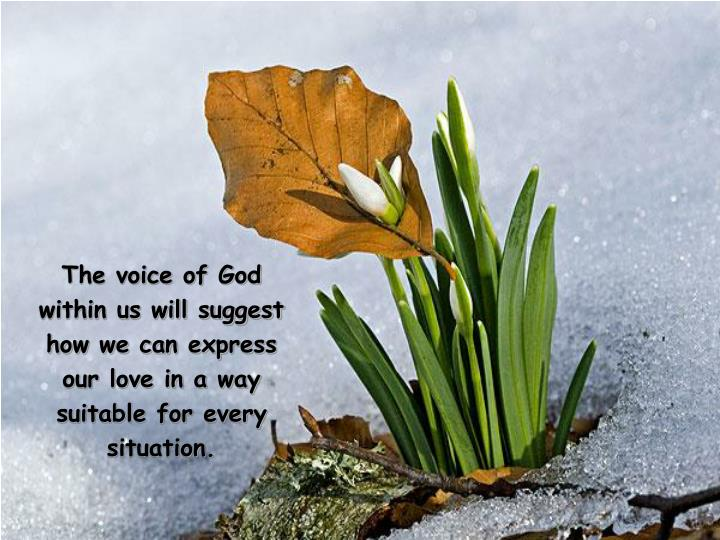 The voice of God within us will suggest how we can express our love in a way suitable for every situation.