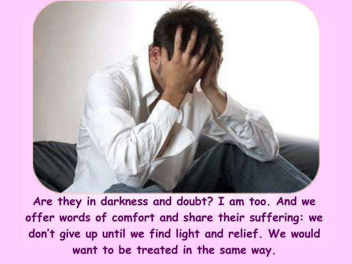 Are they in darkness and doubt? I am too. And we offer words of comfort and share their suffering: we don't give up until we find light and relief. We would want to be treated in the same way