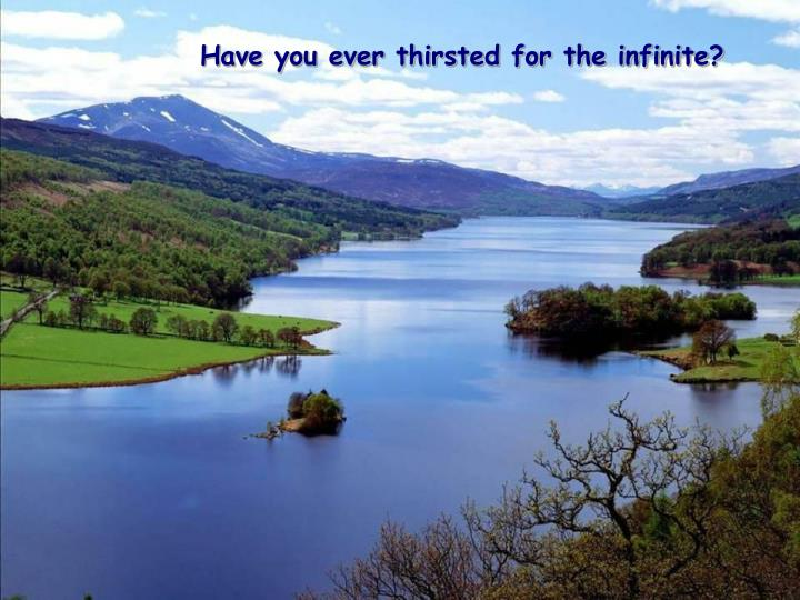 Have you ever thirsted for the infinite?