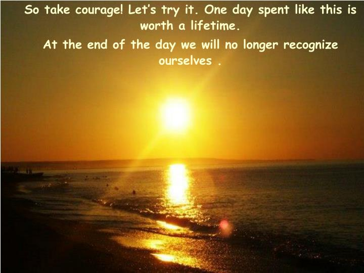 So take courage! Let's try it. One day spent like this is worth a lifetime.