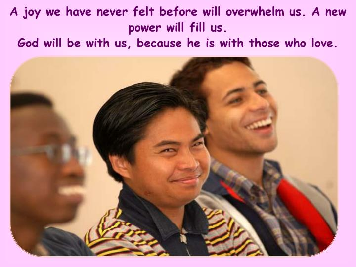 A joy we have never felt before will overwhelm us. A new power will fill us.