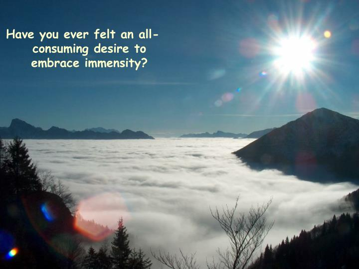 Have you ever felt an all- consuming desire to embrace immensity?