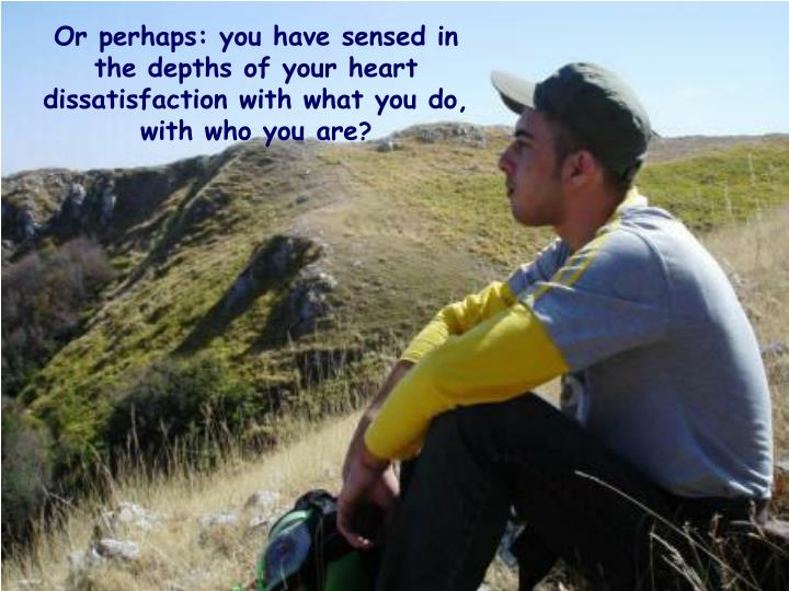 Or perhaps: you have sensed in the depths of your heart dissatisfaction with what you do, with who you are