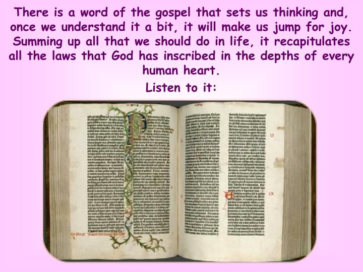 There is a word of the gospel that sets us thinking and, once we understand it a bit, it will make us jump for joy. Summing up all that we should do in life, it recapitulates all the laws that God has inscribed in the depths of every human heart.