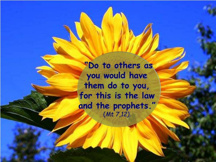 """""""Do to others as you would have them do to you, for this is the law and the prophets."""""""