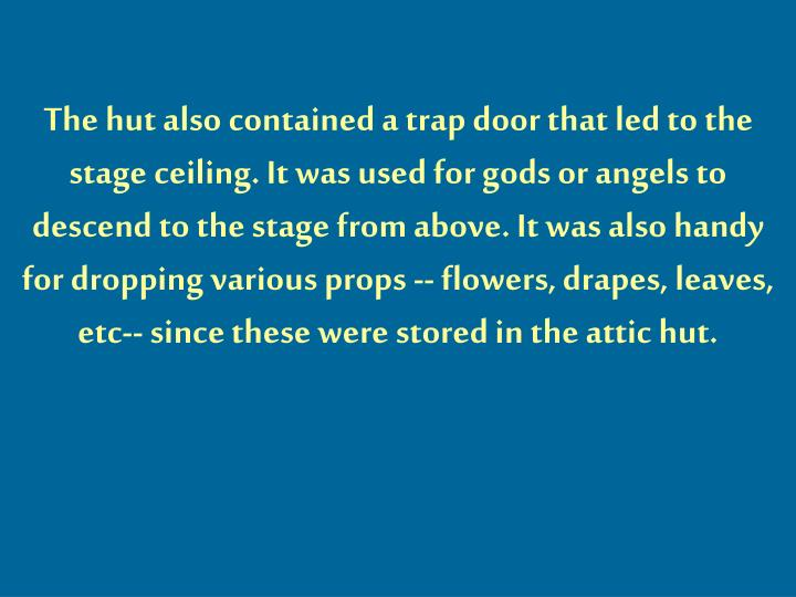 The hut also contained a trap door that led to the stage ceiling. It was used for gods or angels to descend to the stage from above. It was also handy for dropping various props -- flowers, drapes, leaves, etc-- since these were stored in the attic hut.