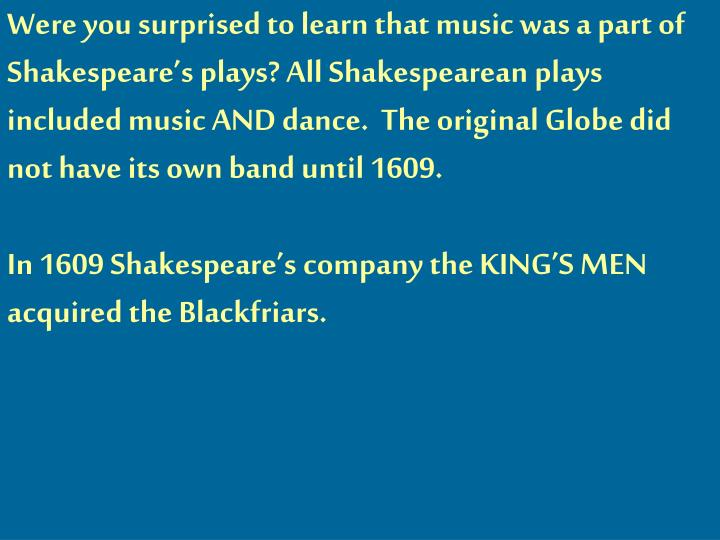 Were you surprised to learn that music was a part of Shakespeare's plays? All Shakespearean plays included music AND dance.  The original Globe did not have its own band until 1609.