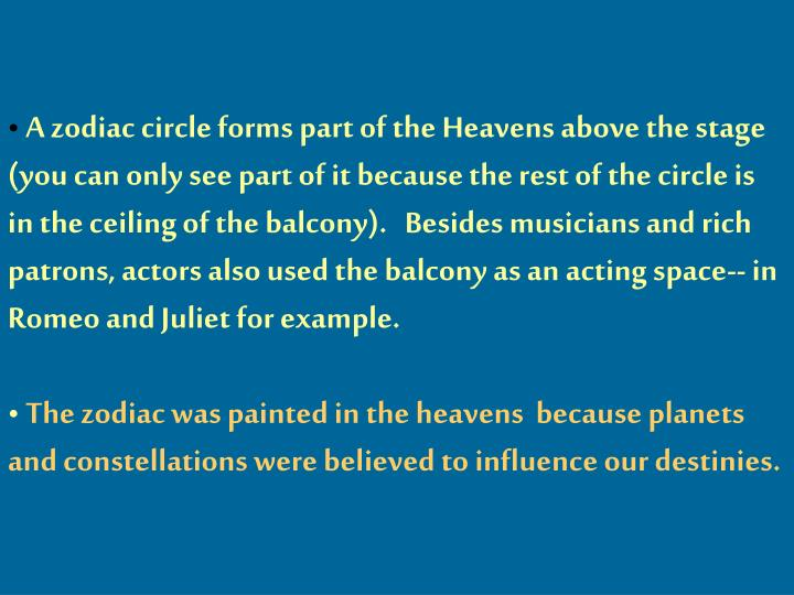 A zodiac circle forms part of the Heavens above the stage (you can only see part of it because the rest of the circle is in the ceiling of the balcony).   Besides musicians and rich patrons, actors also used the balcony as an acting space-- in Romeo and Juliet for example.