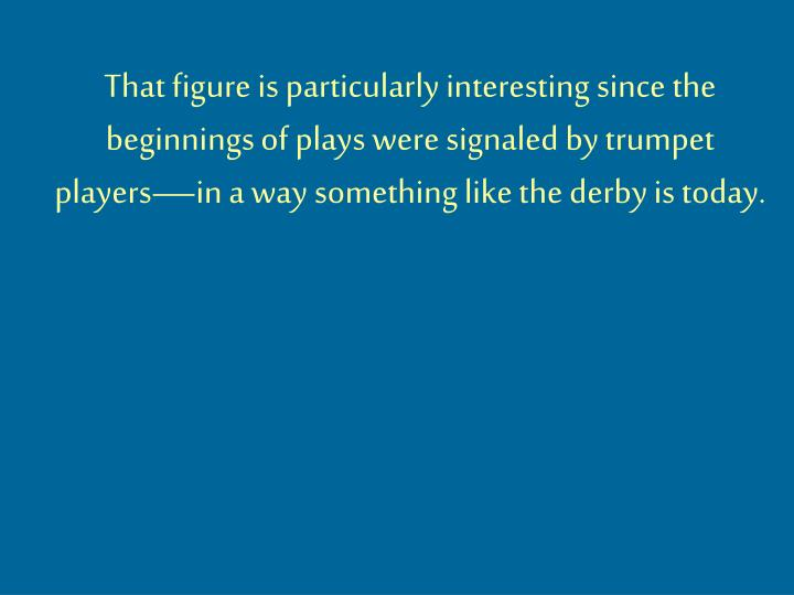 That figure is particularly interesting since the beginnings of plays were signaled by trumpet players—in a way something like the derby is today.