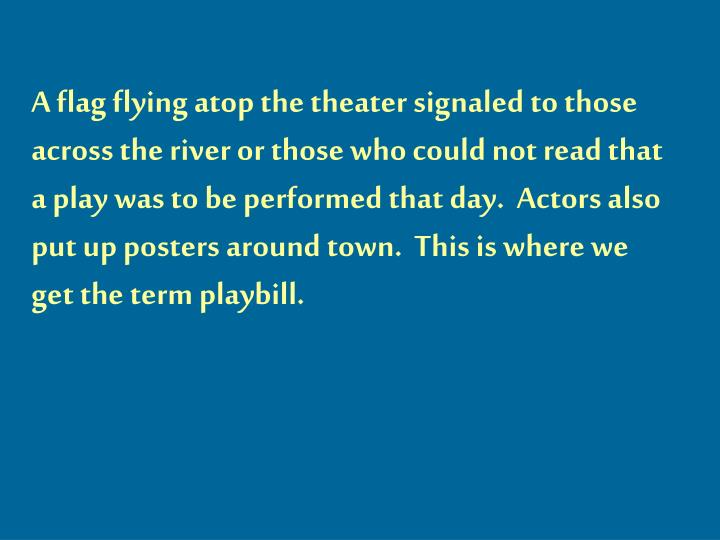 A flag flying atop the theater signaled to those across the river or those who could not read that a play was to be performed that day.  Actors also put up posters around town.  This is where we get the term playbill.