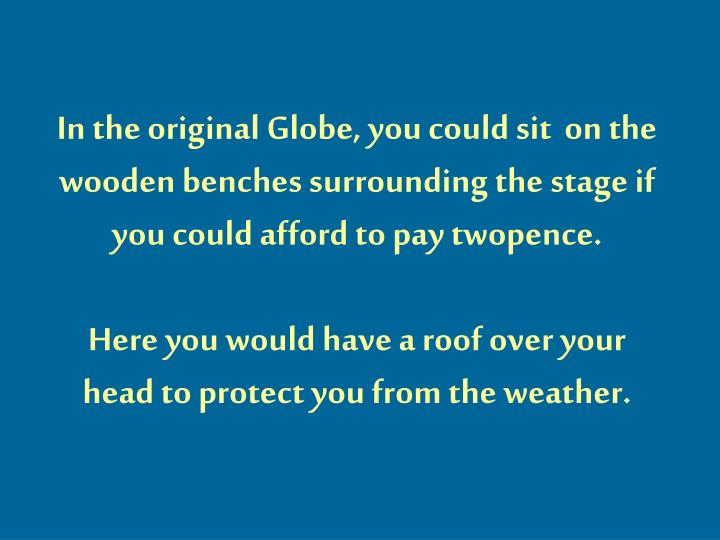 In the original Globe, you could sit  on the wooden benches surrounding the stage if you could afford to pay twopence.