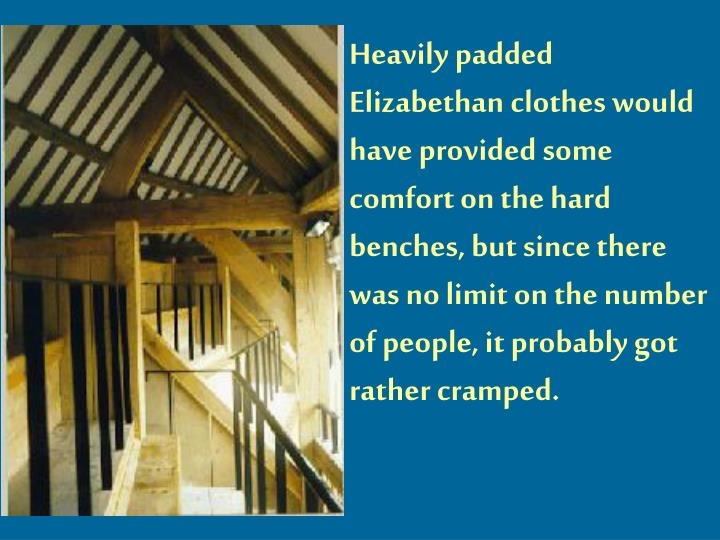 Heavily padded Elizabethan clothes would have provided some comfort on the hard benches, but since there was no limit on the number of people, it probably got rather cramped.