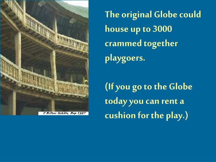 The original Globe could house up to 3000 crammed together playgoers.