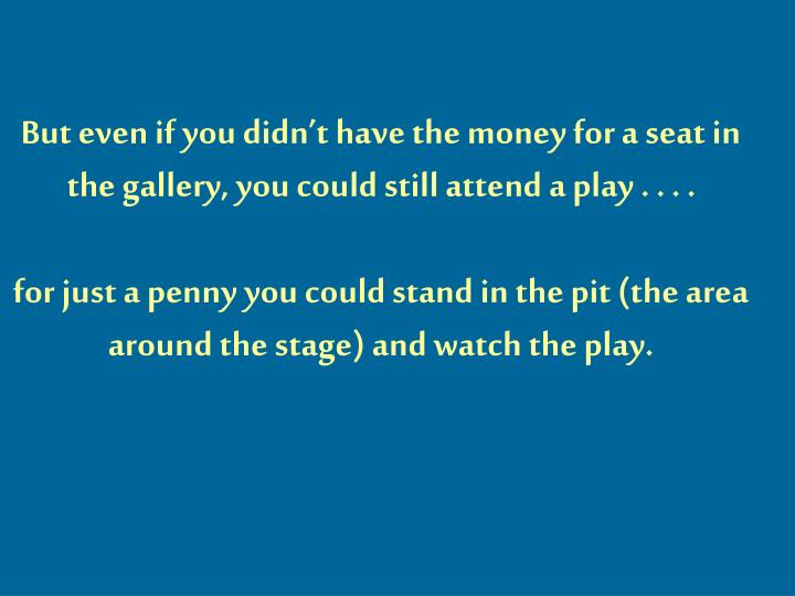 But even if you didn't have the money for a seat in the gallery, you could still attend a play . . . .