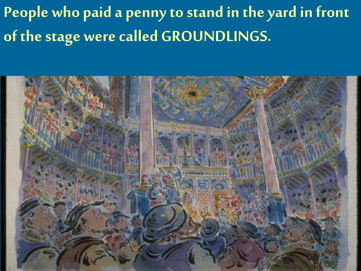 People who paid a penny to stand in the yard in front of the stage were called GROUNDLINGS.