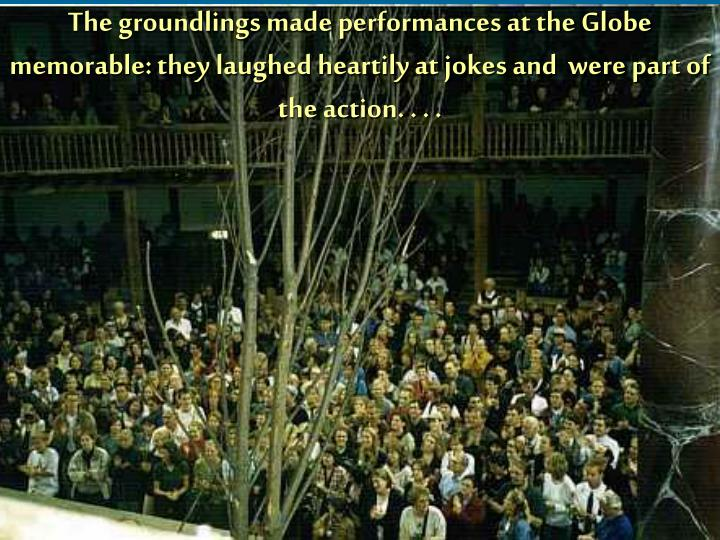 The groundlings made performances at the Globe  memorable: they laughed heartily at jokes and  were part of the action. . . .