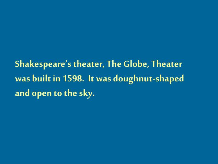 Shakespeare's theater, The Globe, Theater  was built in 1598.  It was doughnut-shaped and open to the sky.