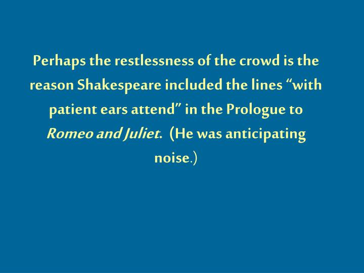 "Perhaps the restlessness of the crowd is the reason Shakespeare included the lines ""with patient ears attend"" in the Prologue to"