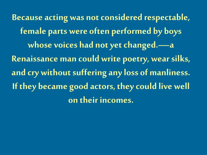 Because acting was not considered respectable, female parts were often performed by boys whose voices had not yet changed.—a Renaissance man could write poetry, wear silks, and cry without suffering any loss of manliness.  If they became good actors, they could live well on their incomes.