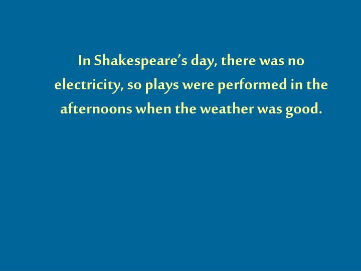 In Shakespeare's day, there was no electricity, so plays were performed in the afternoons when the weather was good.