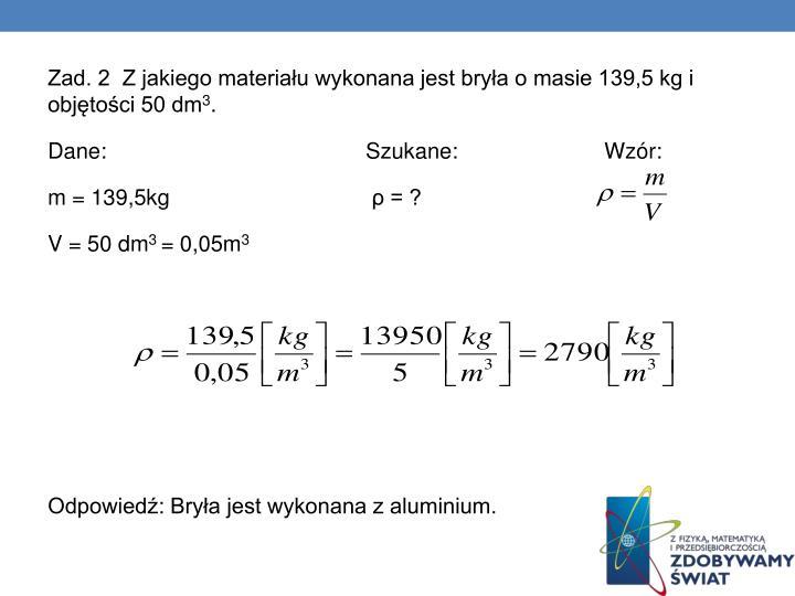 Zad. 2  Z jakiego materiału wykonana jest bryła o masie 139,5 kg i objętości 50 dm