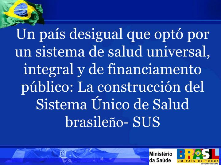 Un país desigual que optó por un sistema de salud universal, integral y de financiamento público: La construcción del Sistema Único de Salud brasile