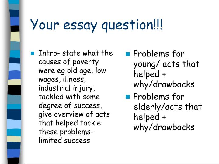 Intro- state what the causes of poverty were eg old age, low wages, illness, industrial injury, tackled with some degree of success, give overview of acts that helped tackle these problems- limited success