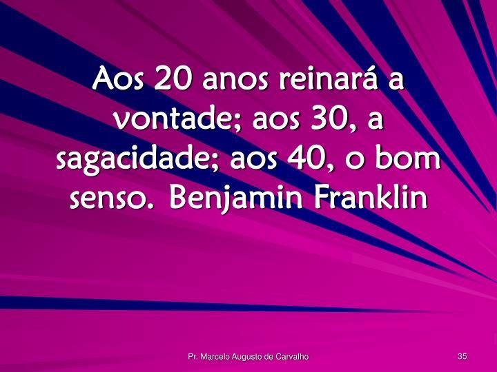 Aos 20 anos reinará a vontade; aos 30, a sagacidade; aos 40, o bom senso.Benjamin Franklin