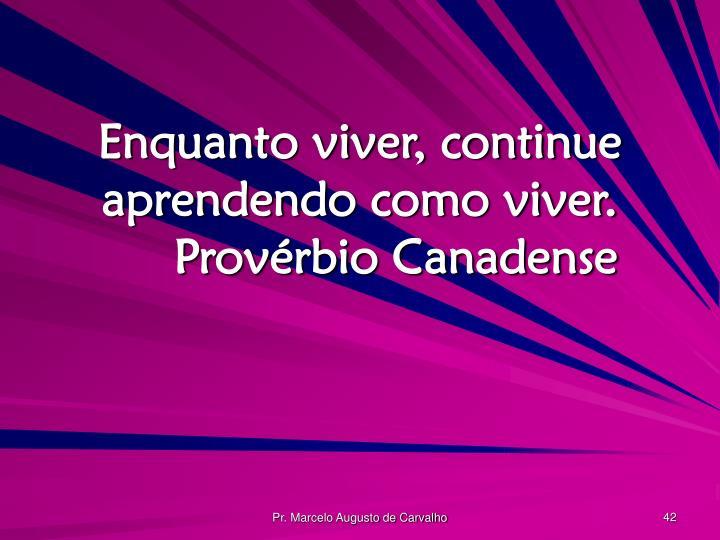 Enquanto viver, continue aprendendo como viver.Provérbio Canadense