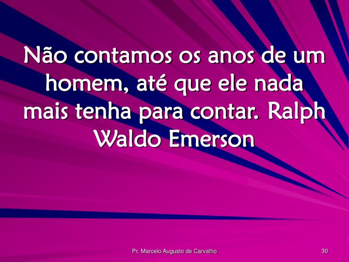 Não contamos os anos de um homem, até que ele nada mais tenha para contar.Ralph Waldo Emerson